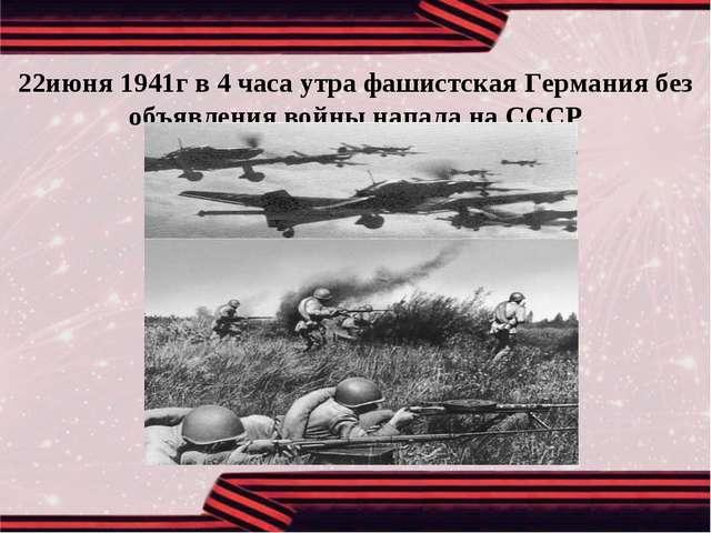 22июня 1941г в 4 часа утра фашистская Германия без объявления войны напала на...