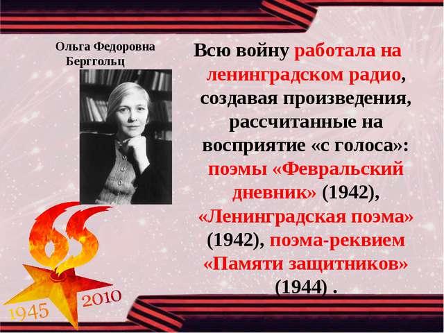 Ольга Федоровна Берггольц Всю войну работала на ленинградском радио, со...