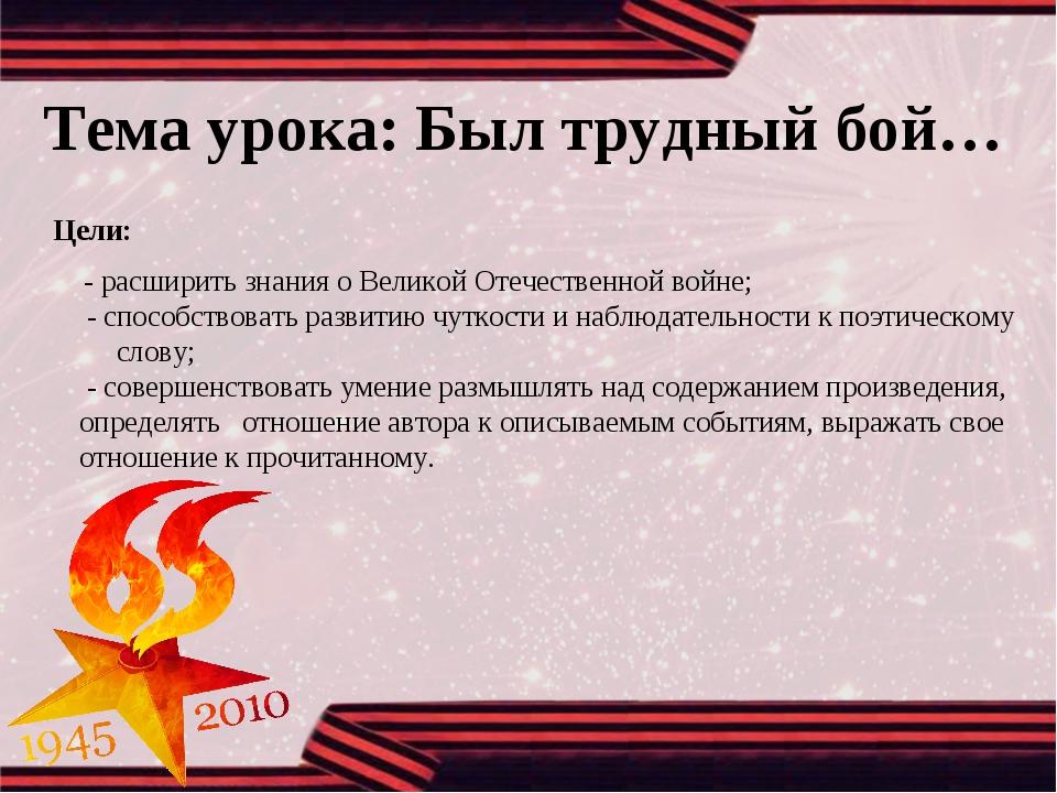 Тема урока: Был трудный бой… Цели: - расширить знания о Великой Отечественной...