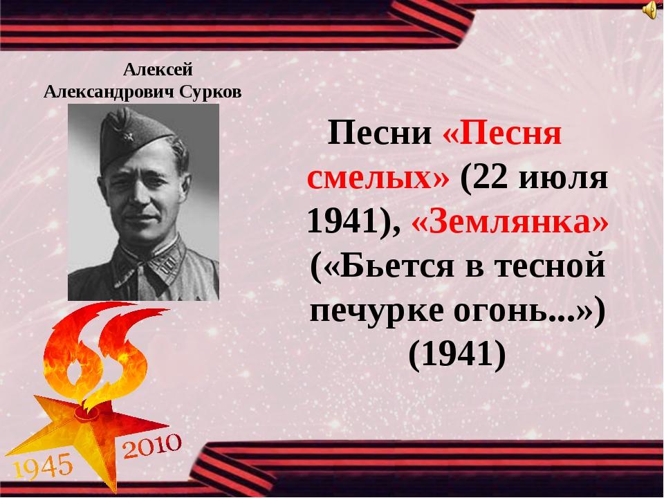 Алексей Александрович Сурков Песни «Песня смелых» (22 июля 1941), «Земл...