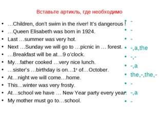 Вставьте артикль, где необходимо …Children, don't swim in the river! It's dan