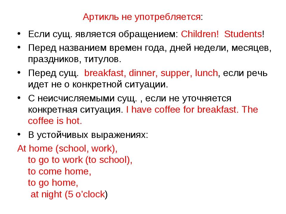 Артикль не употребляется: Если сущ. является обращением: Children! Students!...