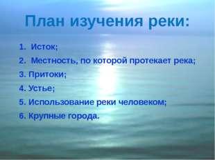 План изучения реки: 1. Исток; 2. Местность, по которой протекает река; 3. При