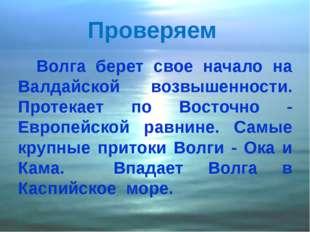 Проверяем Волга берет свое начало на Валдайской возвышенности. Протекает по В