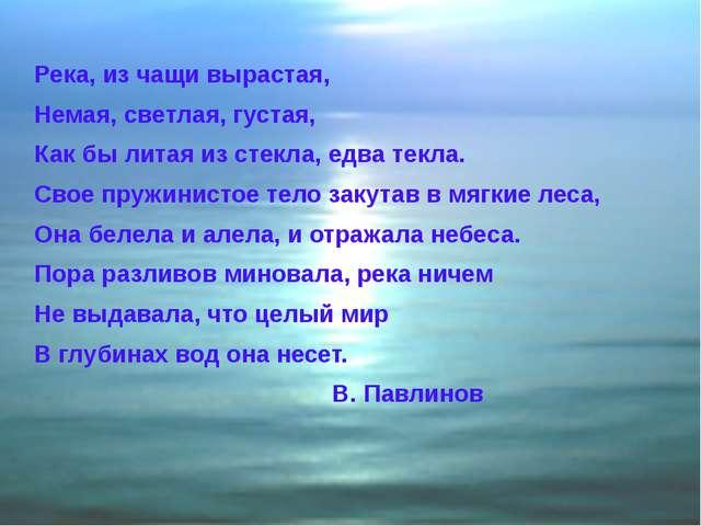 Река, из чащи вырастая, Немая, светлая, густая, Как бы литая из стекла, едва...