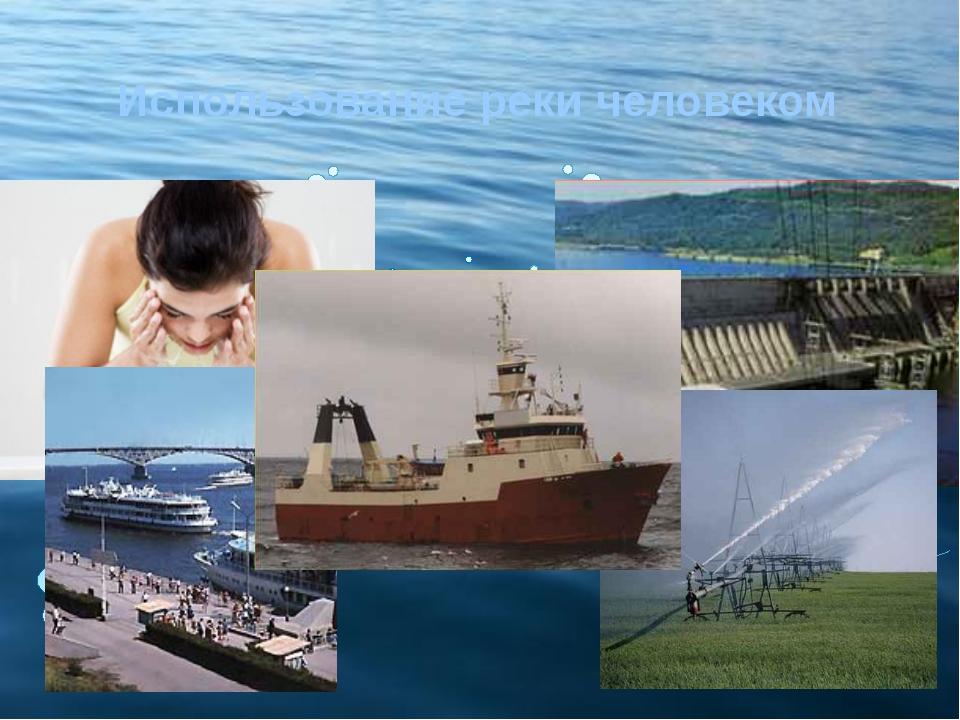 Использование реки человеком Снабжение водой людей Судоходство Рыболовство Ор...