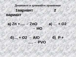 1вариант 2 вариант а) Zn +….→ ZnO а) … + O2 → HO б)… + O2 → AlO б) P + ….→ P