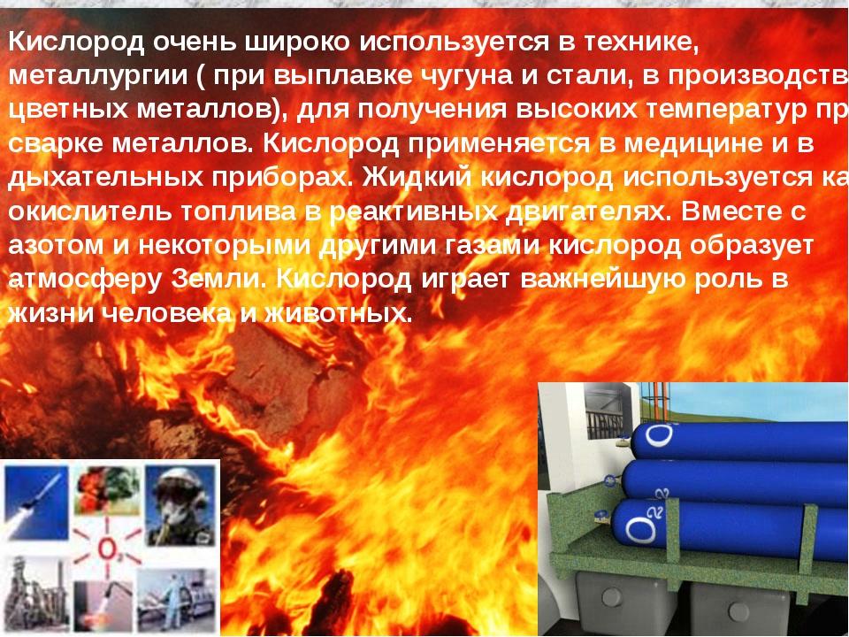 Кислород очень широко используется в технике, металлургии ( при выплавке чугу...