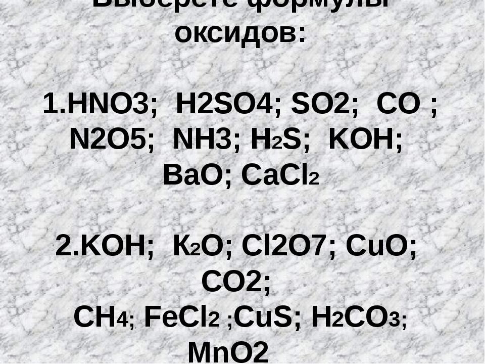 Выберете формулы оксидов: 1.HNO3; H2SO4; SО2; CO ; N2O5; NH3; H2S; KOH; BaO;...