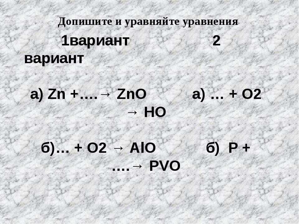 1вариант 2 вариант а) Zn +….→ ZnO а) … + O2 → HO б)… + O2 → AlO б) P + ….→ P...
