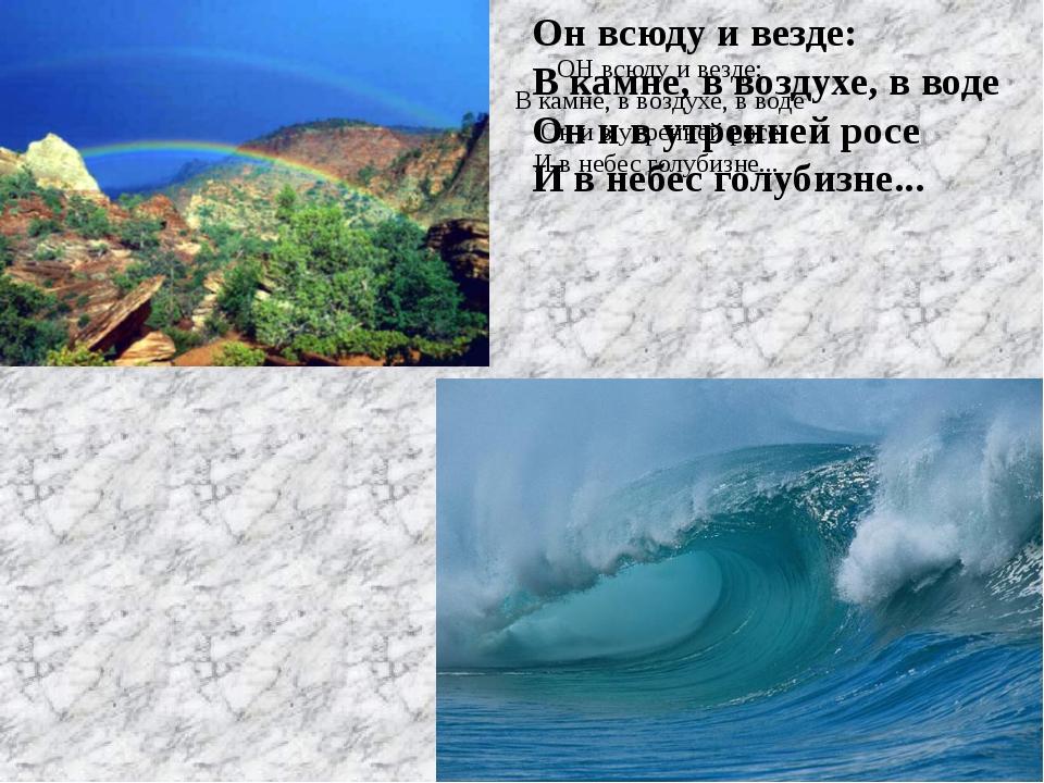 ОН всюду и везде: В камне, в воздухе, в воде Он и в утренней росе И в небес г...