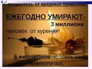 откажитесь от вредных привычек! ЕЖЕГОДНО УМИРАЮТ- 3 миллиона человек от кур