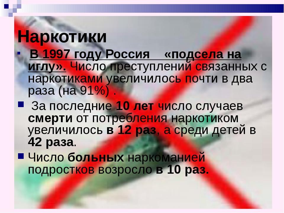 Наркотики В 1997 году Россия «подсела на иглу». Число преступлений связанных...