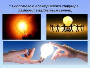 * з допомогою електричного струму в лампочці з'являється світло;