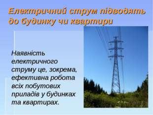 Електричний струм підводять до будинку чи квартири Наявність електричного стр