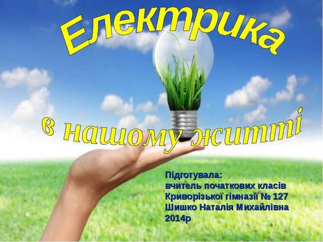 Підготувала: вчитель початкових класів Криворізької гімназії № 127 Шишко Ната...