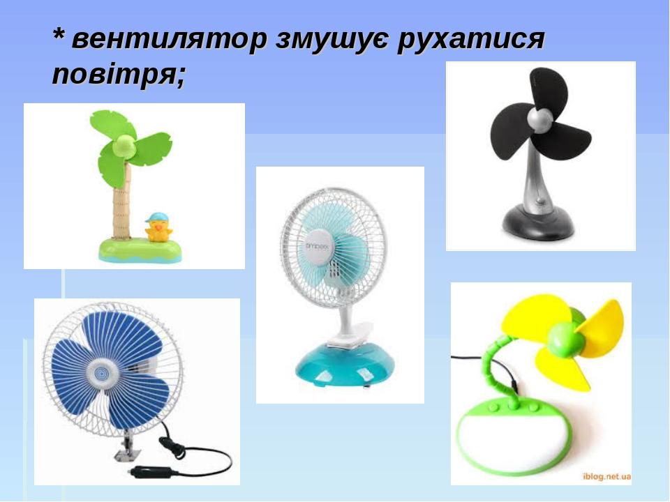 * вентилятор змушує рухатися повітря;