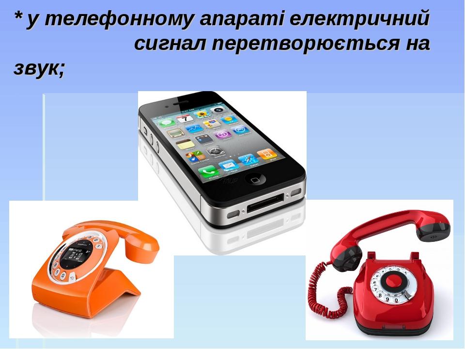 * у телефонному апараті електричний сигнал перетворюється на звук;