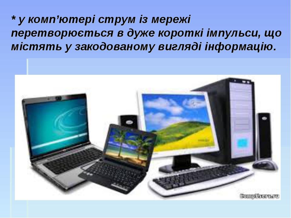 * у комп'ютері струм із мережі перетворюється в дуже короткі імпульси, що міс...