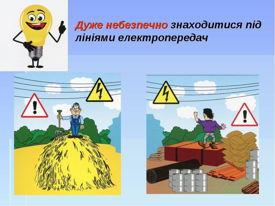 Дуже небезпечно знаходитися під лініями електропередач