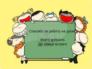 Спасибо за работу на уроке. Всего доброго. До новых встреч!
