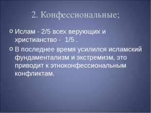 2. Конфессиональные; Ислам - 2/5 всех верующих и христианство - 1/5 . В после