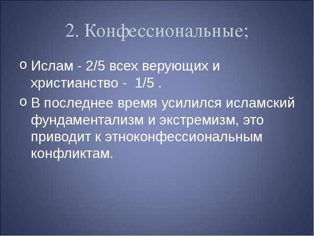 2. Конфессиональные; Ислам - 2/5 всех верующих и христианство - 1/5 . В после...
