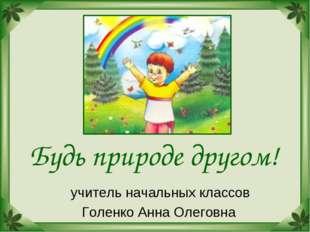 Будь природе другом! учитель начальных классов Голенко Анна Олеговна