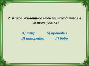2. Какое животное может находиться в живом уголке? А) тигр Б) крокодил В) кан