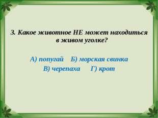 3. Какое животное НЕ может находиться в живом уголке? А) попугай Б) морская с