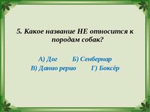 5. Какое название НЕ относится к породам собак? А) Дог Б) Сенбернар В) Данио