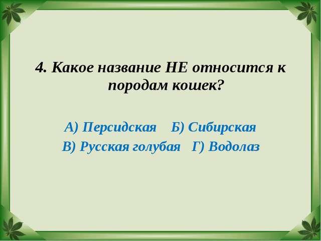 4. Какое название НЕ относится к породам кошек? А) Персидская Б) Сибирская В)...
