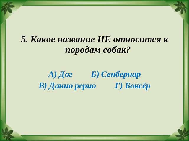 5. Какое название НЕ относится к породам собак? А) Дог Б) Сенбернар В) Данио...
