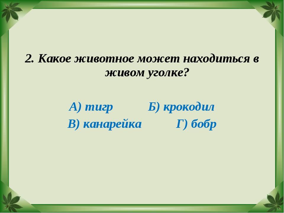 2. Какое животное может находиться в живом уголке? А) тигр Б) крокодил В) кан...