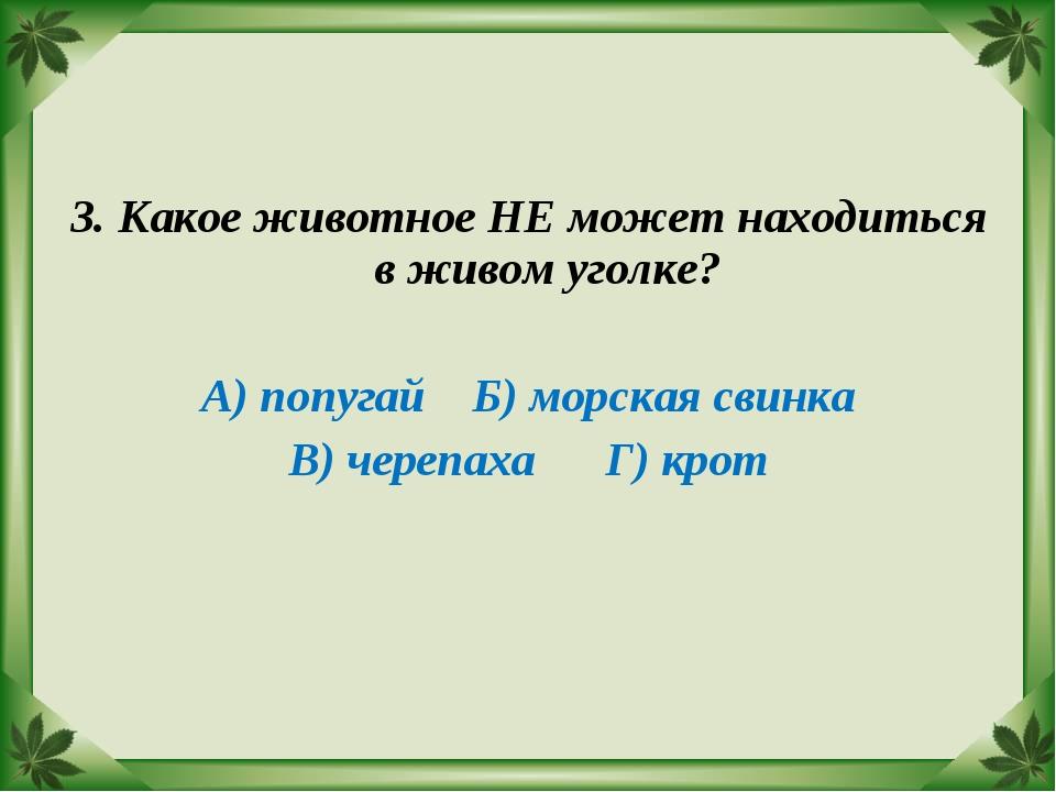 3. Какое животное НЕ может находиться в живом уголке? А) попугай Б) морская с...
