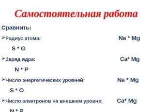 Сравнить: Радиус атома: Na * Mg S * O Заряд ядра: Ca* Mg N * P Число энергети