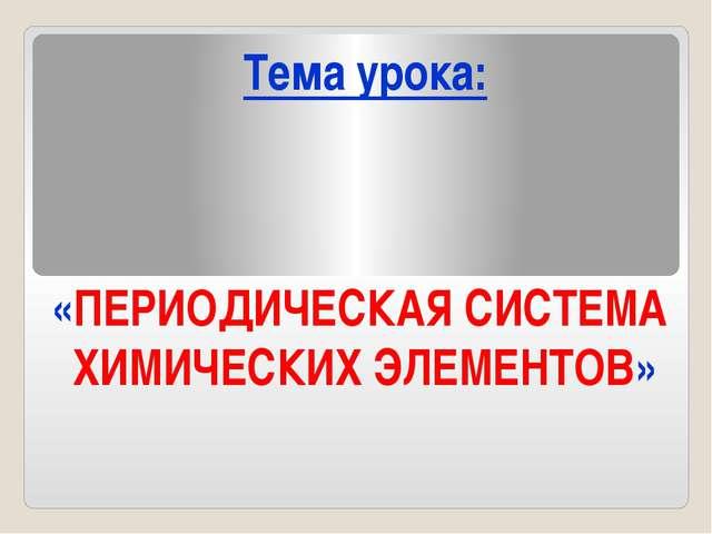 «ПЕРИОДИЧЕСКАЯ СИСТЕМА ХИМИЧЕСКИХ ЭЛЕМЕНТОВ» Тема урока: