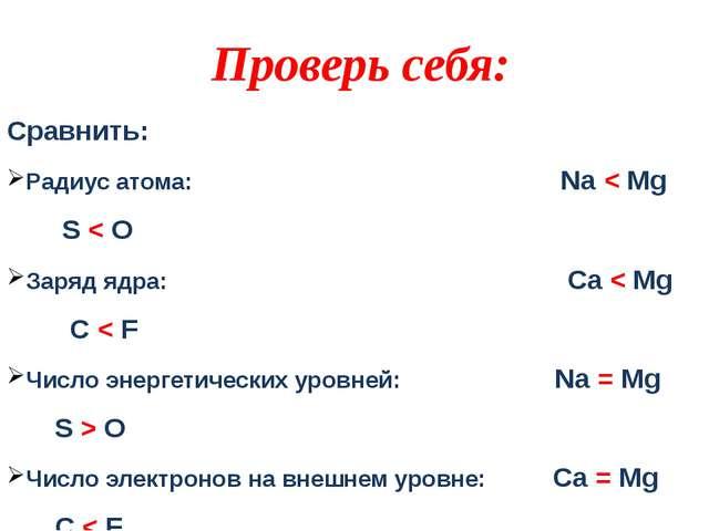 Сравнить: Радиус атома: Na < Mg S < O Заряд ядра: Ca < Mg С < F Число энергет...