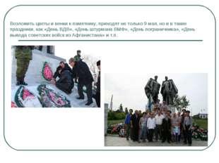 Возложить цветы и венки к памятнику, приходят не только 9 мая, но и в такие п