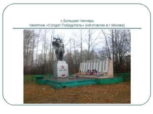 с.Большая Ченчерь памятник «Солдат Победитель» (изготовлен в г.Москва)