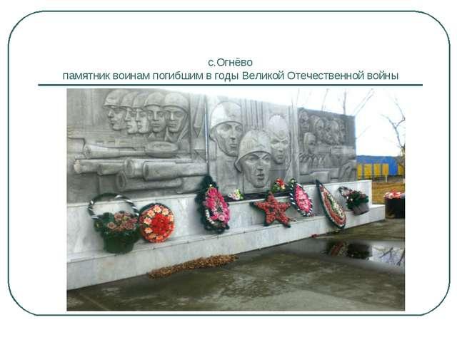 с.Огнёво памятник воинам погибшим в годы Великой Отечественной войны