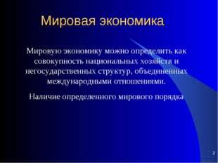 * Мировая экономика Мировую экономику можно определить как совокупность нацио