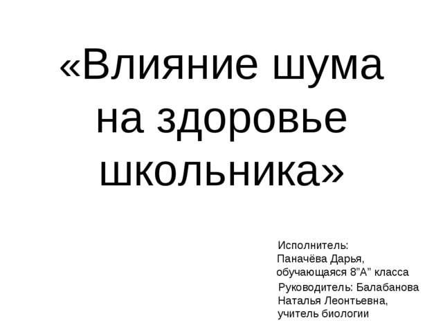 «Влияние шума на здоровье школьника» Исполнитель: Паначёва Дарья, обучающаяс...