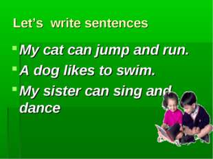 Let's write sentences My cat can jump and run. A dog likes to swim. My sister