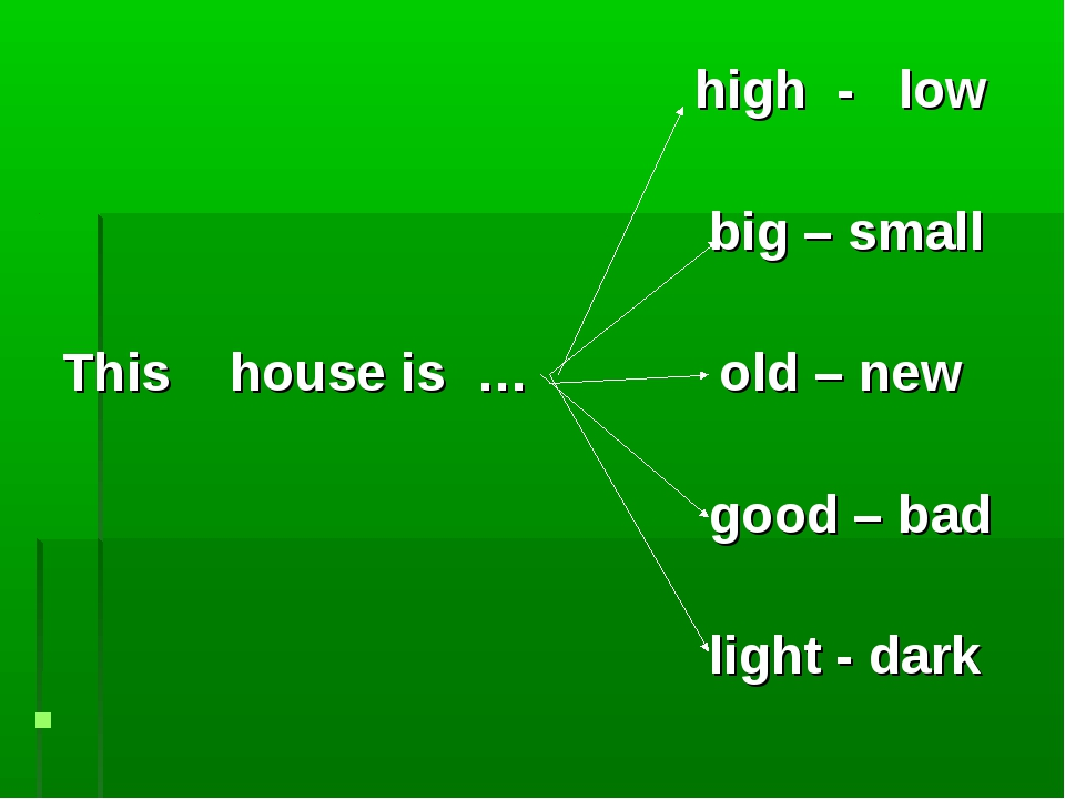 high - low big – small This house is … old – new good – bad light - dark