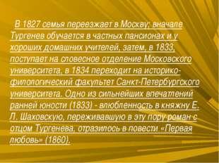 В 1827 семья переезжает в Москву; вначале Тургенев обучается в частных панси