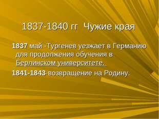 1837-1840 гг Чужие края 1837 май -Тургенев уезжает в Германию для продолжения
