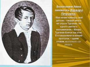 Воспитанием Ивана занималась Варвара Петровна. «Мне нечем помянуть своё детс