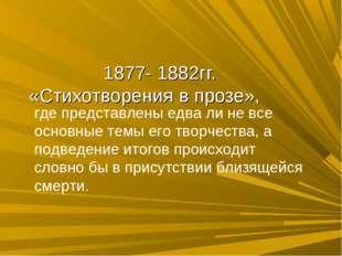 1877- 1882гг. «Стихотворения в прозе», где представлены едва ли не все основ