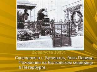 Скончался в г. Буживаль, близ Парижа. Похоронен на Волковском кладбище в Пете
